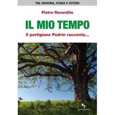 IL MIO TEMPO il partigiano Pedrin racconta... PIETRO REVERDITO memoria storia futuro ARTESTAMPA ARTE - 1